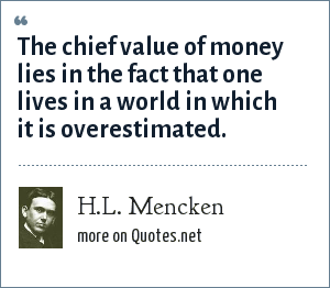 H.L. Mencken: The chief value of money lies in the fact that one lives in a world in which it is overestimated.