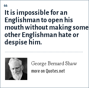 George Bernard Shaw: It is impossible for an Englishman to open his mouth without making some other Englishman hate or despise him.
