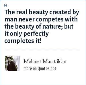 Mehmet Murat ildan: The real beauty created by man never competes with the beauty of nature; but it only perfectly completes it!