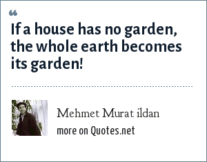 Mehmet Murat ildan: If a house has no garden, the whole earth becomes its garden!
