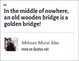 Mehmet Murat ildan: In the middle of nowhere, an old wooden bridge is a golden bridge!