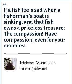 Mehmet Murat ildan: If a fish feels sad when a fisherman's boat is sinking, and that fish owns a priceless treasure: The compassion! Have compassion, even for your enemies!