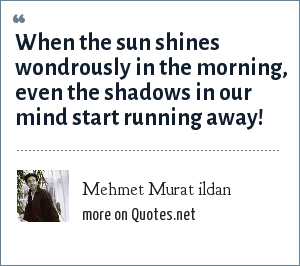 Mehmet Murat ildan: When the sun shines wondrously in the morning, even the shadows in our mind start running away!