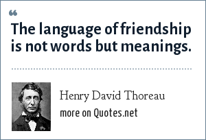 Henry David Thoreau: The language of friendship is not words but meanings.