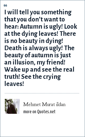 Mehmet Murat ildan: I will tell you something that you don't want to hear: Autumn is ugly! Look at the dying leaves! There is no beauty in dying! Death is always ugly! The beauty of autumn is just an illusion, my friend! Wake up and see the real truth! See the crying leaves!