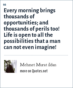 Mehmet Murat ildan: Every morning brings thousands of opportunities; and thousands of perils too! Life is open to all the possibilities that a man can not even imagine!