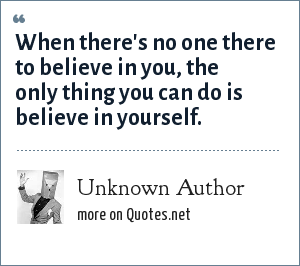 Unknown Author: When there's no one there to believe in you, the only thing you can do is believe in yourself.
