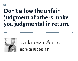 Unknown Author: Don't allow the unfair judgment of others make you judgmental in return.