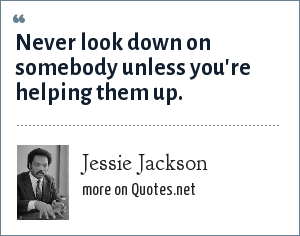 Jessie Jackson: Never look down on somebody unless you're helping them up.