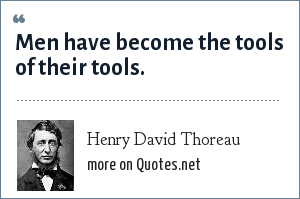 Henry David Thoreau: Men have become the tools of their tools.