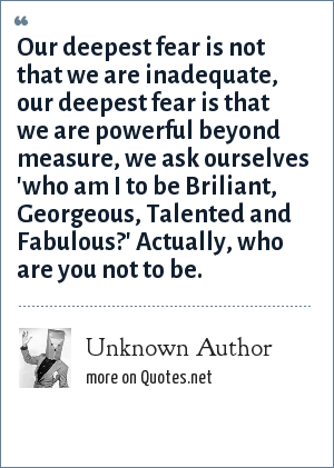 Unknown Author: Our deepest fear is not that we are inadequate, our deepest fear is that we are powerful beyond measure, we ask ourselves 'who am I to be Briliant, Georgeous, Talented and Fabulous?' Actually, who are you not to be.