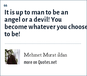Mehmet Murat ildan: It is up to man to be an angel or a devil! You become whatever you choose to be!