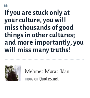 Mehmet Murat ildan: If you are stuck only at your culture, you will miss thousands of good things in other cultures; and more importantly, you will miss many truths!