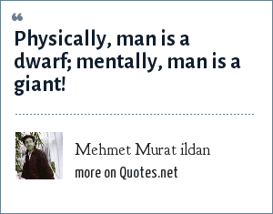 Mehmet Murat ildan: Physically, man is a dwarf; mentally, man is a giant!