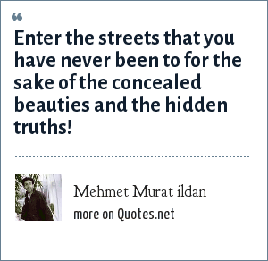 Mehmet Murat ildan: Enter the streets that you have never been to for the sake of the concealed beauties and the hidden truths!