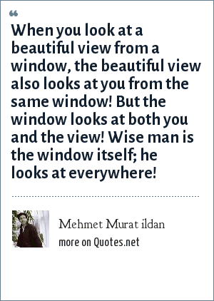 Mehmet Murat ildan: When you look at a beautiful view from a window, the beautiful view also looks at you from the same window! But the window looks at both you and the view! Wise man is the window itself; he looks at everywhere!
