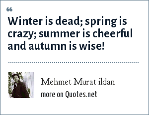 Mehmet Murat ildan: Winter is dead; spring is crazy; summer is cheerful and autumn is wise!