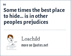 Loachild: Some times the best place to hide... is in other peoples prejudices