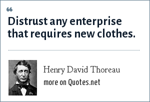 Henry David Thoreau: Distrust any enterprise that requires new clothes.