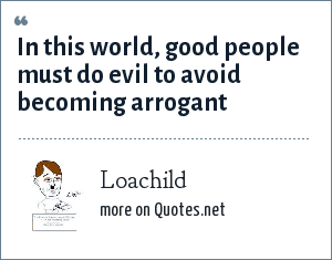 Loachild: In this world, good people must do evil to avoid becoming arrogant