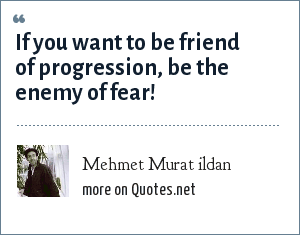 Mehmet Murat ildan: If you want to be friend of progression, be the enemy of fear!