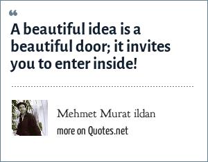 Mehmet Murat ildan: A beautiful idea is a beautiful door; it invites you to enter inside!