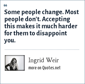 Ingrid Weir: Some people change. Most people don't. Accepting this makes it much harder for them to disappoint you.