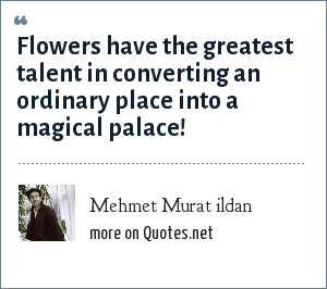 Mehmet Murat ildan: Flowers have the greatest talent in converting an ordinary place into a magical palace!