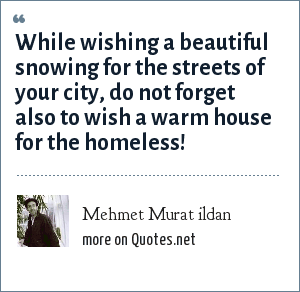 Mehmet Murat ildan: While wishing a beautiful snowing for the streets of your city, do not forget also to wish a warm house for the homeless!