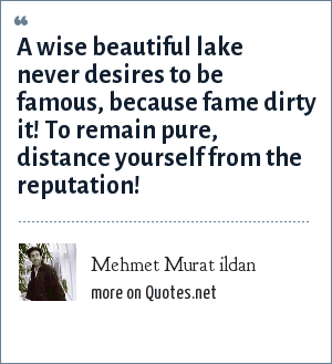 Mehmet Murat ildan: A wise beautiful lake never desires to be famous, because fame dirty it! To remain pure, distance yourself from the reputation!