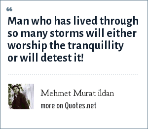 Mehmet Murat ildan: Man who has lived through so many storms will either worship the tranquillity or will detest it!