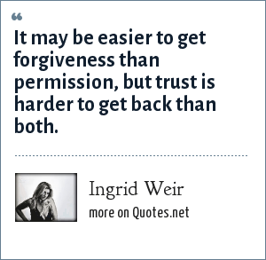 Ingrid Weir: It may be easier to get forgiveness than permission, but trust is harder to get back than both.