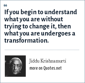 Jiddu Krishnamurti: If you begin to understand what you are without trying to change it, then what you are undergoes a transformation.""