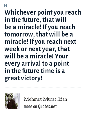 Mehmet Murat ildan: Whichever point you reach in the future, that will be a miracle! If you reach tomorrow, that will be a miracle! If you reach next week or next year, that will be a miracle! Your every arrival to a point in the future time is a great victory!