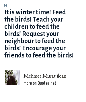 Mehmet Murat ildan: It is winter time! Feed the birds! Teach your children to feed the birds! Request your neighbour to feed the birds! Encourage your friends to feed the birds!