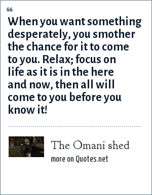 The Omani shed: When you want something desperately, you smother the chance for it to come to you. Relax; focus on life as it is in the here and now, then all will come to you before you know it!