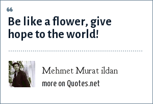 Mehmet Murat ildan: Be like a flower, give hope to the world!