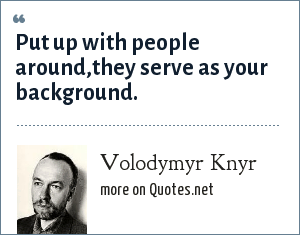 Volodymyr Knyr: Put up with people around,they serve as your background.
