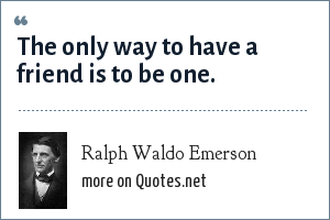 Ralph Waldo Emerson: The only way to have a friend is to be one