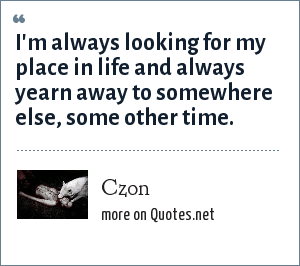 Czon: I'm always looking for my place in life and always yearn away to somewhere else, some other time.