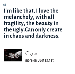 Czon: I'm like that, I love the melancholy, with all fragility, the beauty in the ugly.Can only create in chaos and darkness.