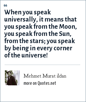 Mehmet Murat ildan: When you speak universally, it means that you speak from the Moon, you speak from the Sun, from the stars; you speak by being in every corner of the universe!