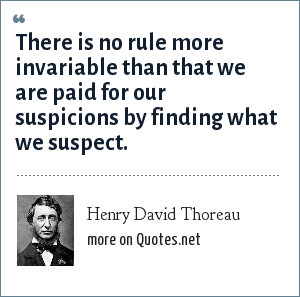Henry David Thoreau: There is no rule more invariable than that we are paid for our suspicions by finding what we suspect.