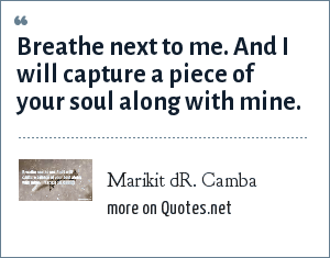 Marikit dR. Camba: Breathe next to me. And I will capture a piece of your soul along with mine.