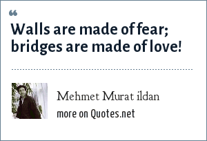 Mehmet Murat ildan: Walls are made of fear; bridges are made of love!