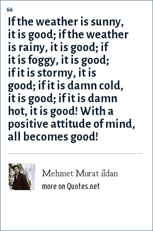 Mehmet Murat ildan: If the weather is sunny, it is good; if the weather is rainy, it is good; if it is foggy, it is good; if it is stormy, it is good; if it is damn cold, it is good; if it is damn hot, it is good! With a positive attitude of mind, all becomes good!