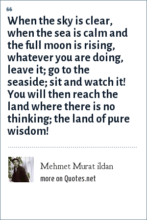 Mehmet Murat ildan: When the sky is clear, when the sea is calm and the full moon is rising, whatever you are doing, leave it; go to the seaside; sit and watch it! You will then reach the land where there is no thinking; the land of pure wisdom!