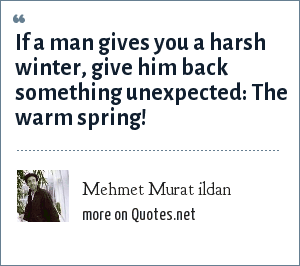Mehmet Murat ildan: If a man gives you a harsh winter, give him back something unexpected: The warm spring!