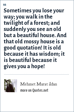Mehmet Murat ildan: Sometimes you lose your way; you walk in the twilight of a forest; and suddenly you see an old but a beautiful house. And that old mossy house is a good quotation! It is old because it has wisdom; it is beautiful because it gives you a hope!
