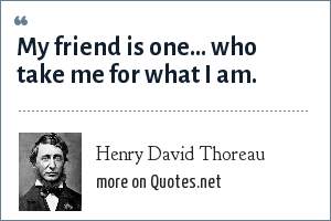 Henry David Thoreau: My friend is one... who take me for what I am.